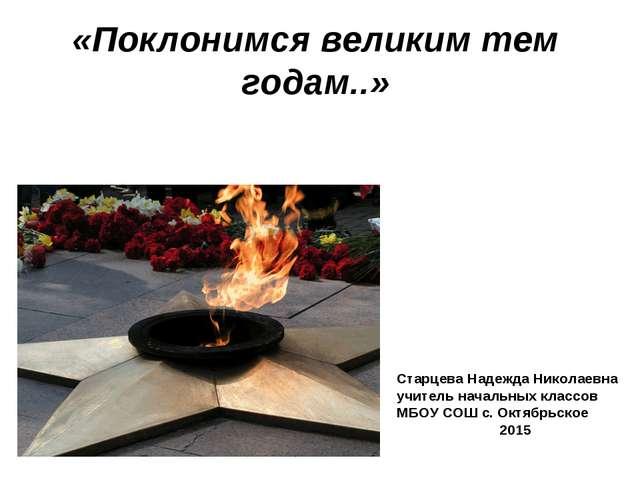 «Поклонимся великим тем годам..» Старцева Надежда Николаевна учитель начальны...