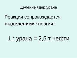 Деление ядер урана Реакция сопровождается выделением энергии: 1 г урана = 2,5