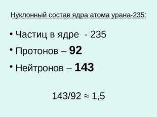 Нуклонный состав ядра атома урана-235: Частиц в ядре - 235 Протонов – 92 Нейт