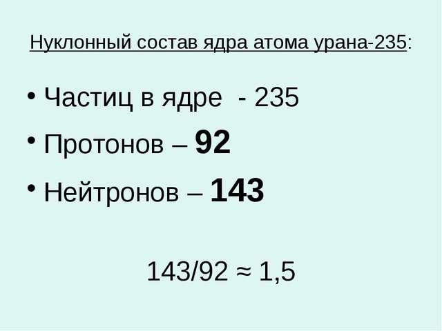 Нуклонный состав ядра атома урана-235: Частиц в ядре - 235 Протонов – 92 Нейт...