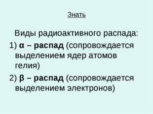 Знать Виды радиоактивного распада: 1) α – распад (сопровождается выделением я
