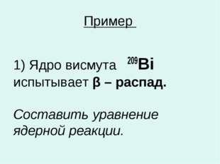 Пример 1) Ядро висмута 209Bi испытывает β – распад. Составить уравнение ядерн
