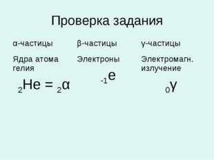 Проверка задания α-частицыβ-частицыγ-частицы Ядра атома гелия 2Не = 2αЭлек