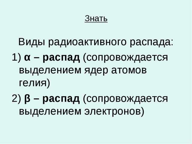 Знать Виды радиоактивного распада: 1) α – распад (сопровождается выделением я...