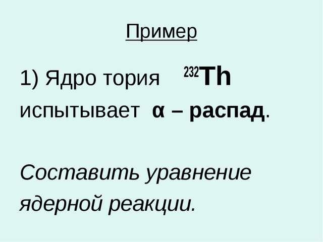 Пример 1) Ядро тория 232Th испытывает α – распад. Составить уравнение ядерной...