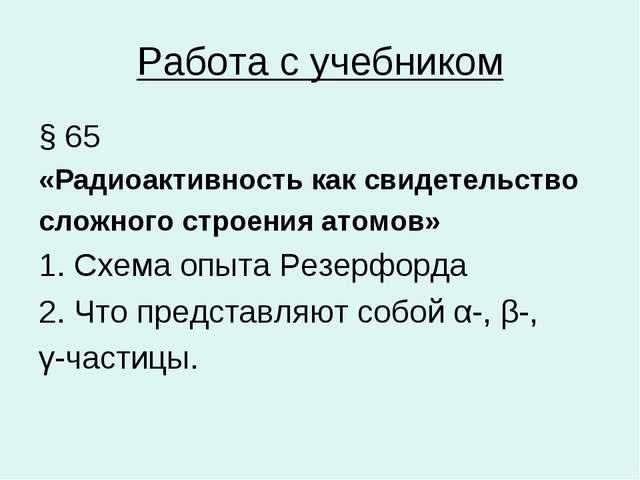 Работа с учебником § 65 «Радиоактивность как свидетельство сложного строения...