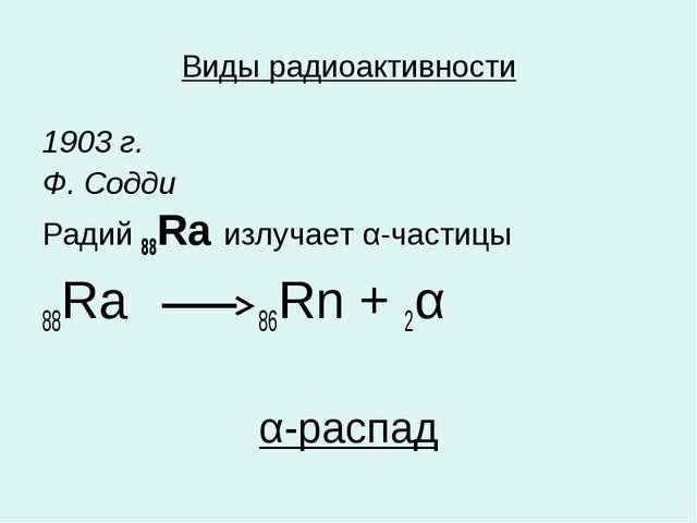 Виды радиоактивности 1903 г. Ф. Содди Радий 88Ra излучает α-частицы 88Ra 86Rn...