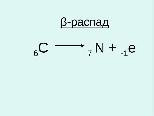 β-распад 6С 7 N + -1е