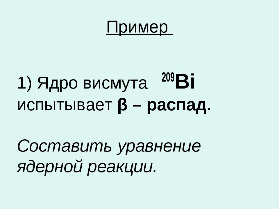 Пример 1) Ядро висмута 209Bi испытывает β – распад. Составить уравнение ядерн...