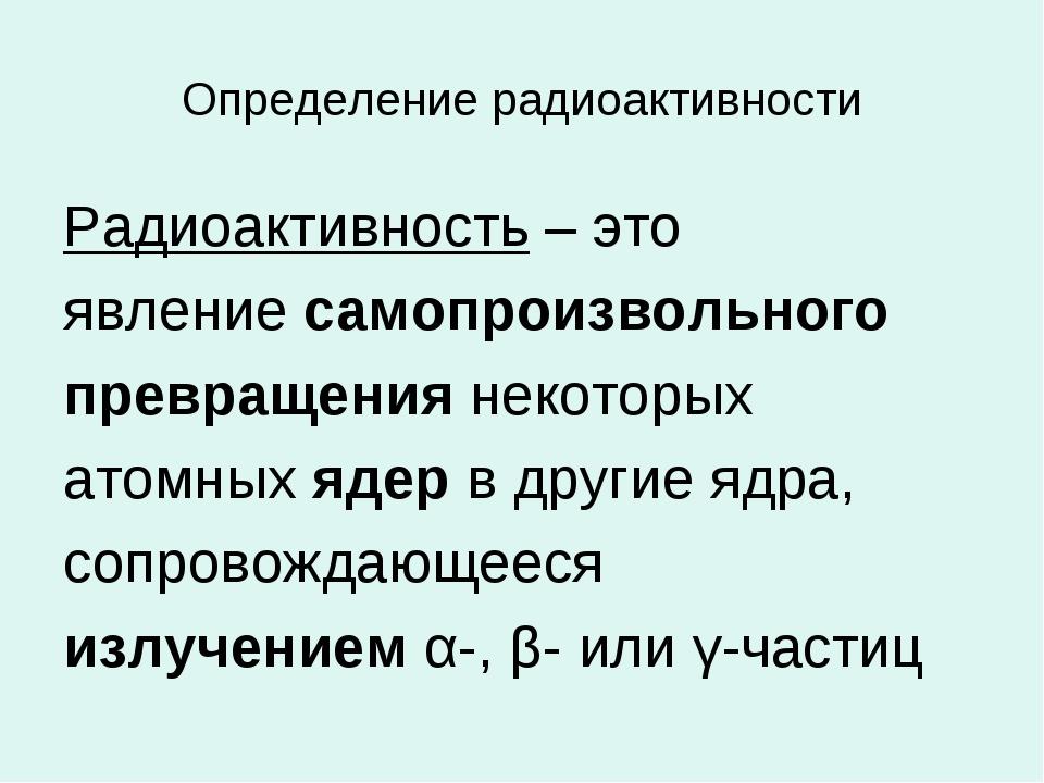 Определение радиоактивности Радиоактивность – это явление самопроизвольного п...