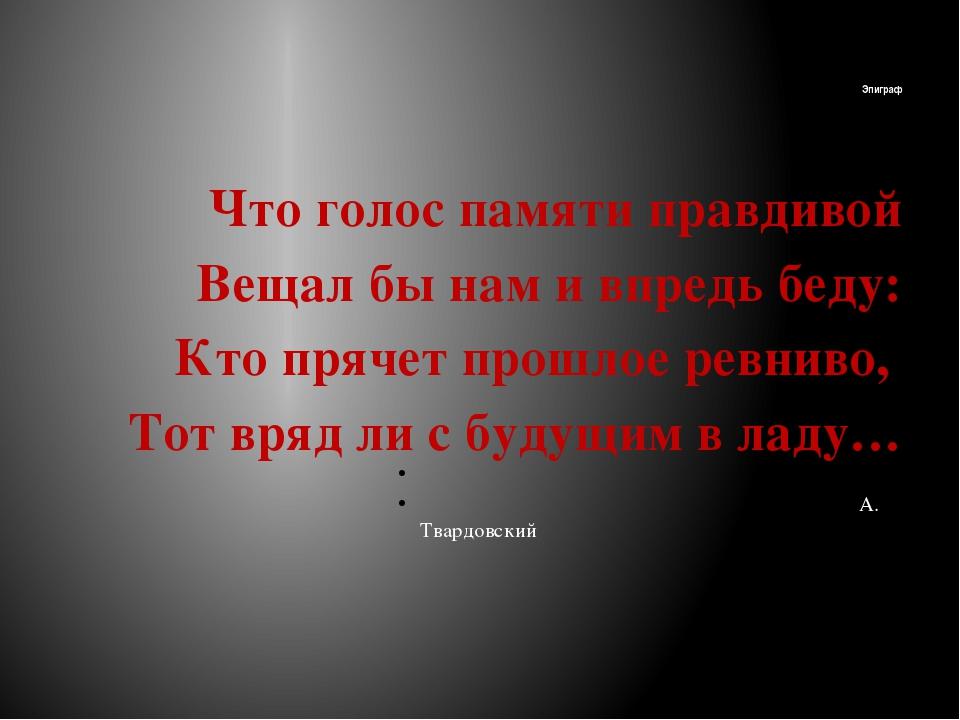 Эпиграф Что голос памяти правдивой Вещал бы нам и впредь беду: Кто прячет про...