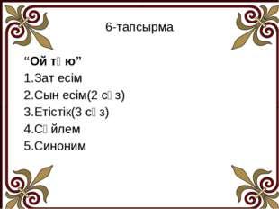 """6-тапсырма """"Ой түю"""" 1.Зат есім 2.Сын есім(2 сөз) 3.Етістік(3 сөз) 4.Сөйлем 5."""