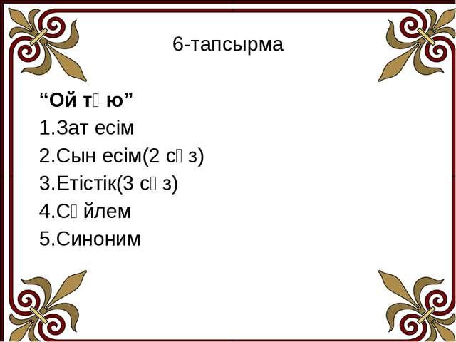 """6-тапсырма """"Ой түю"""" 1.Зат есім 2.Сын есім(2 сөз) 3.Етістік(3 сөз) 4.Сөйлем 5...."""