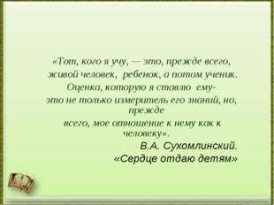 «Тот, кого я учу, — это, прежде всего, живой человек, ребенок, а потом учени