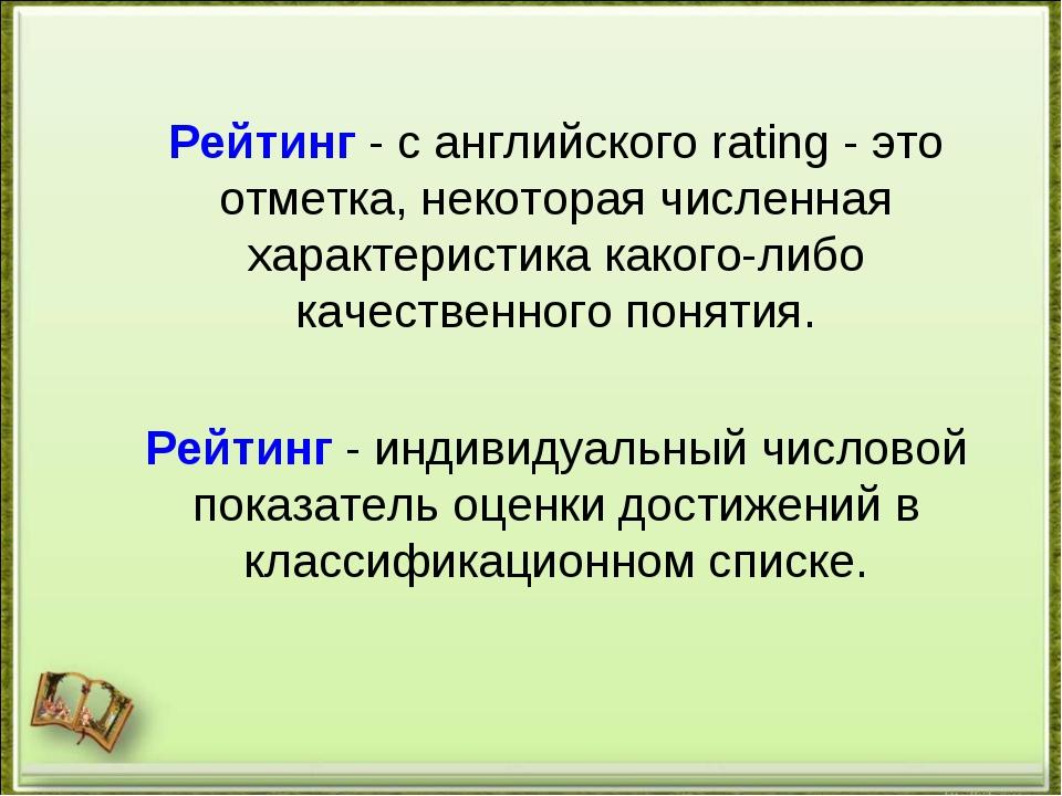 Рейтинг - с английского rating - это отметка, некоторая численная характерист...