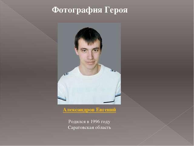 Фотография Героя Александров Евгений Родился в 1996 году Саратовская область