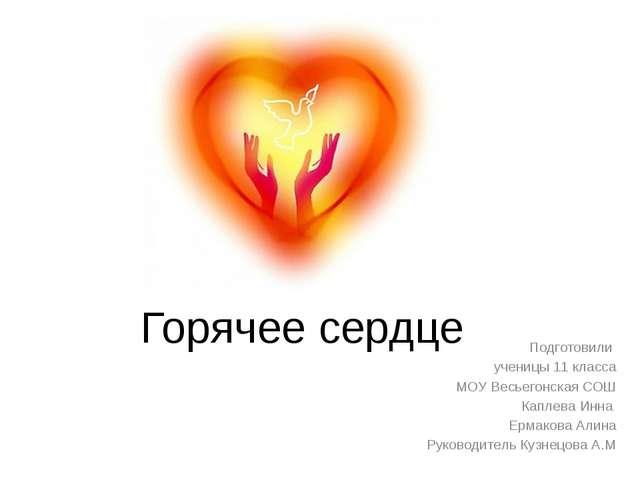 Горячее сердце Подготовили ученицы 11 класса МОУ Весьегонская СОШ Каплева Инн...