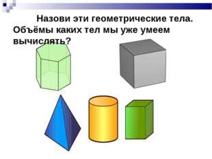 Назови эти геометрические тела. Объёмы каких тел мы уже умеем вычислять?