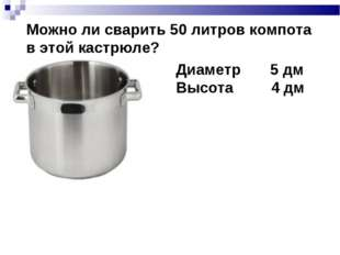 Можно ли сварить 50 литров компота в этой кастрюле? Диаметр 5 дм Высота 4 дм