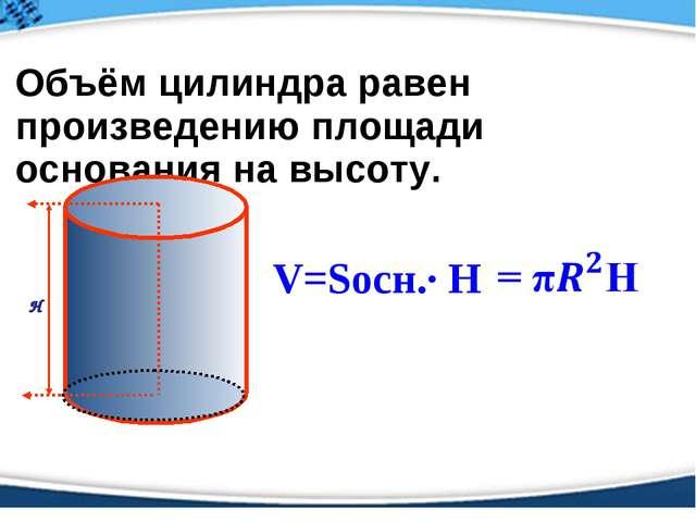 Объём цилиндра равен произведению площади основания на высоту. V=Sосн.· Н