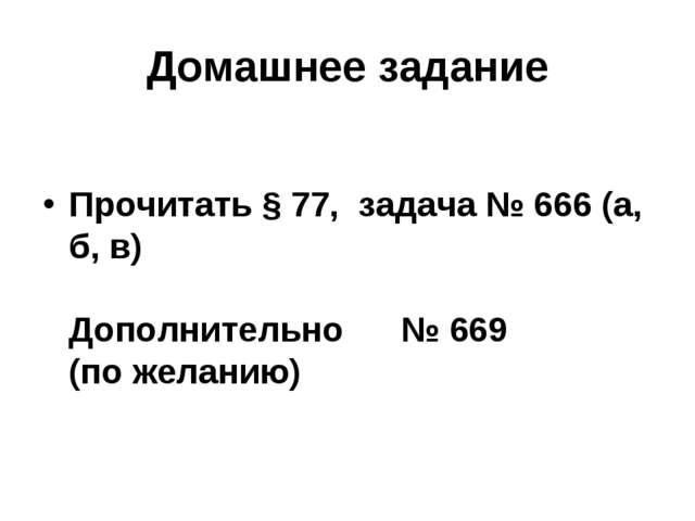 Домашнее задание Прочитать § 77, задача № 666 (а, б, в) Дополнительно № 669 (...
