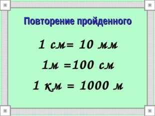 Повторение пройденного 1 см= 10 мм 1м =100 см 1 км = 1000 м