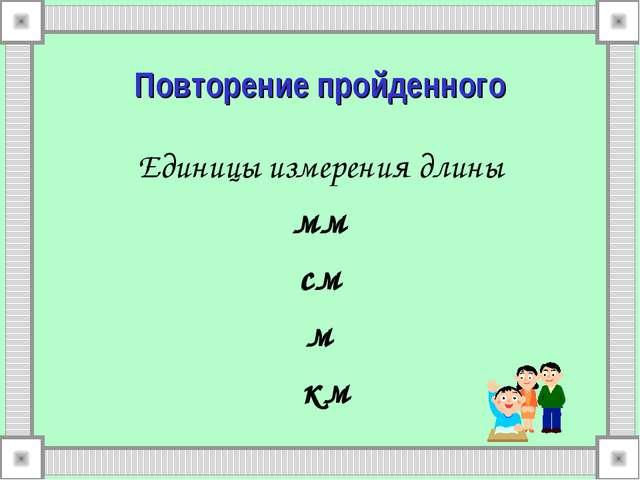 Повторение пройденного Единицы измерения длины мм см м км