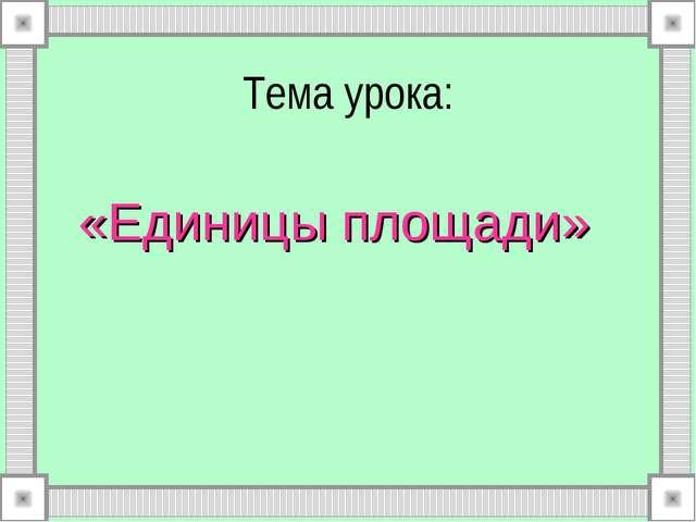 Тема урока: «Единицы площади»