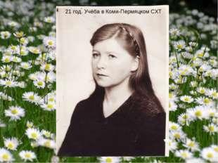 21 год. Учёба в Коми-Пермяцком СХТ
