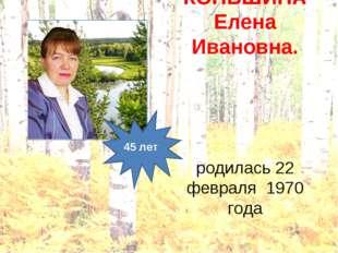 КОНЬШИНА Елена Ивановна. родилась 22 февраля 1970 года 45 лет