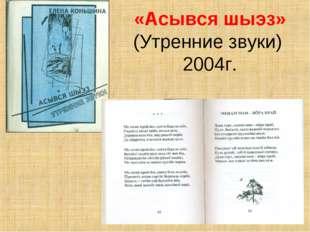 «Асывся шыэз» (Утренние звуки) 2004г.