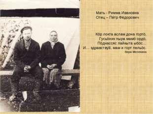Мать - Римма Ивановна Отец – Пётр Фёдорович Кöр локта аслам дона гортö, Гусьö