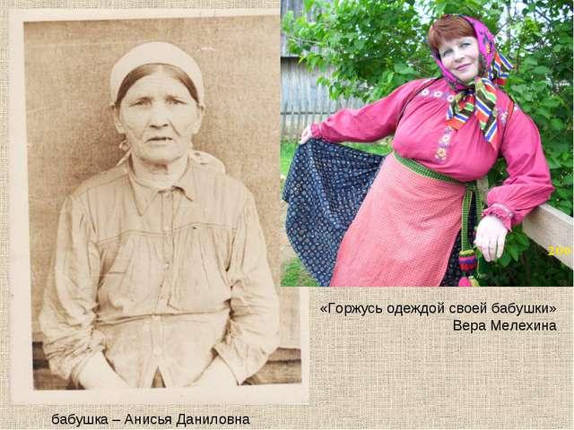 бабушка – Анисья Даниловна «Горжусь одеждой своей бабушки» Вера Мелехина