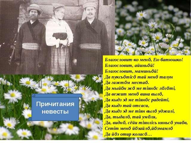 Причитания невесты Благословит-ко менö, Ен-батюшко! Благословит, айиньöй! Бла...