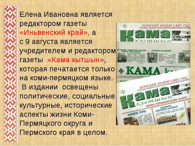 Елена Ивановна является редактором газеты «Иньвенский край», а с 9 августа яв...