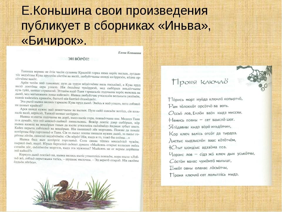 Е.Коньшина свои произведения публикует в сборниках «Иньва», «Бичирок».