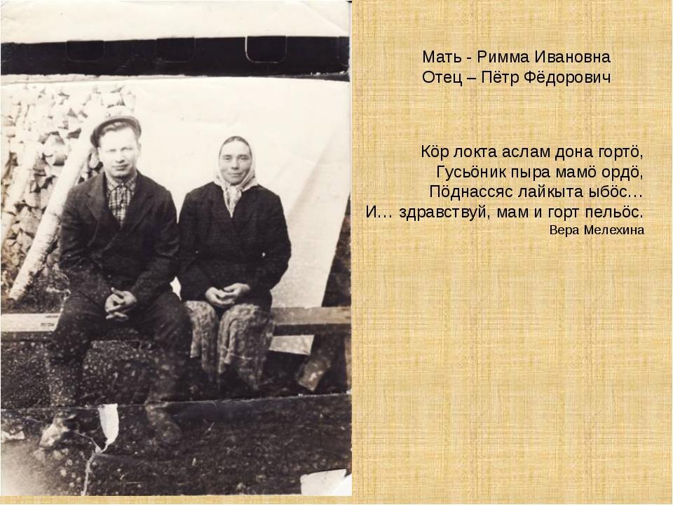 Мать - Римма Ивановна Отец – Пётр Фёдорович Кöр локта аслам дона гортö, Гусьö...