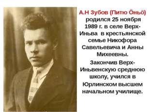 А.Н Зубов (Питю Öньö) родился 25 ноября 1989 г. в селе Верх-Иньва в крестьян