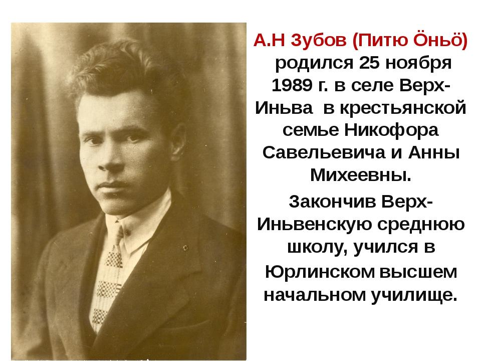 А.Н Зубов (Питю Öньö) родился 25 ноября 1989 г. в селе Верх-Иньва в крестьян...