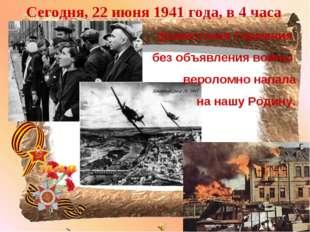 Сегодня, 22 июня 1941 года, в 4 часа фашистская Германия без объявления войны