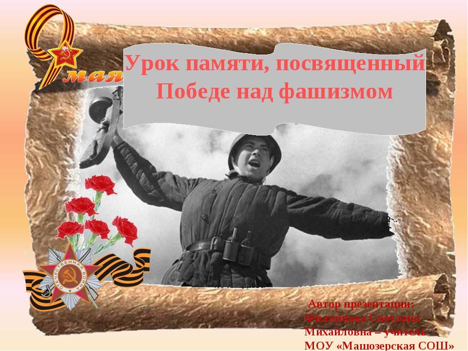 Урок памяти, посвященный Победенад фашизмом Автор презентации: Филиппова С...