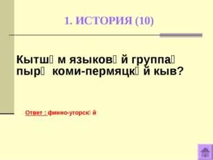 1. ИСТОРИЯ (10) Ответ : финно-угорскӧй Кытшӧм языковӧй группаӧ пырӧ коми-перм