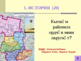 1. ИСТОРИЯ (20) Ответ : Коми республика, Кировскӧй обл., Пермскӧй край Кытшӧм