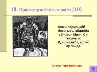 10. Произведеннёэзiсь геройез (10) Коми-пермяцкőй богатырь, кőдалőн вőлi вон