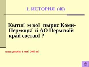 1. ИСТОРИЯ (40) Кытшӧм воӧ пырис Коми-Пермяцкӧй АО Пермскőй край составӧ? Отв