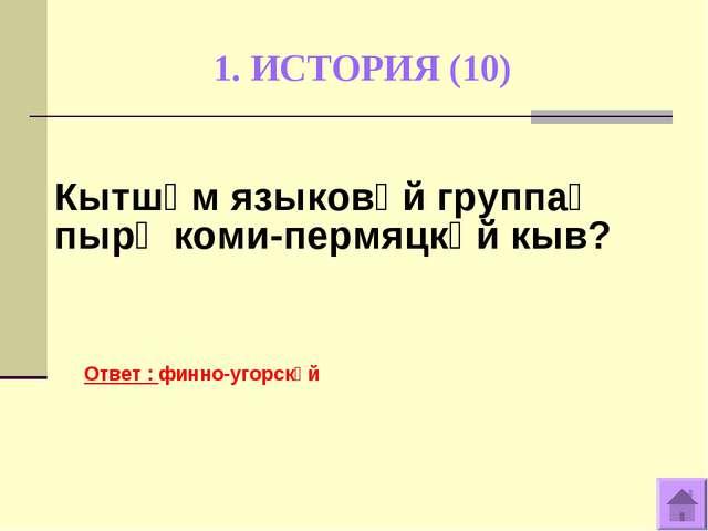 1. ИСТОРИЯ (10) Ответ : финно-угорскӧй Кытшӧм языковӧй группаӧ пырӧ коми-перм...