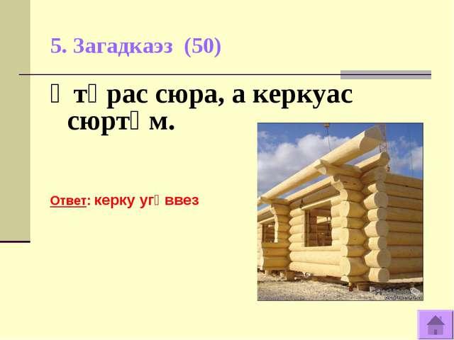 5. Загадкаэз (50) Ӧтӧрас сюра, а керкуас сюртӧм. Ответ: керку угӧввез