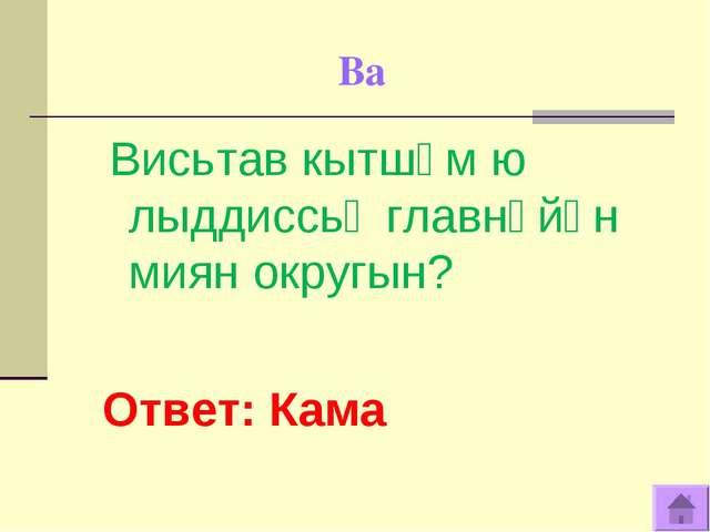 Ва Висьтав кытшӧм ю лыддиссьӧ главнӧйӧн миян округын? Ответ: Кама