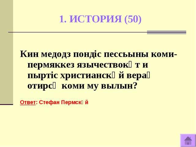1. ИСТОРИЯ (50) Кин медодз пондiс пессьыны коми-пермяккез язычествокӧт и пырт...