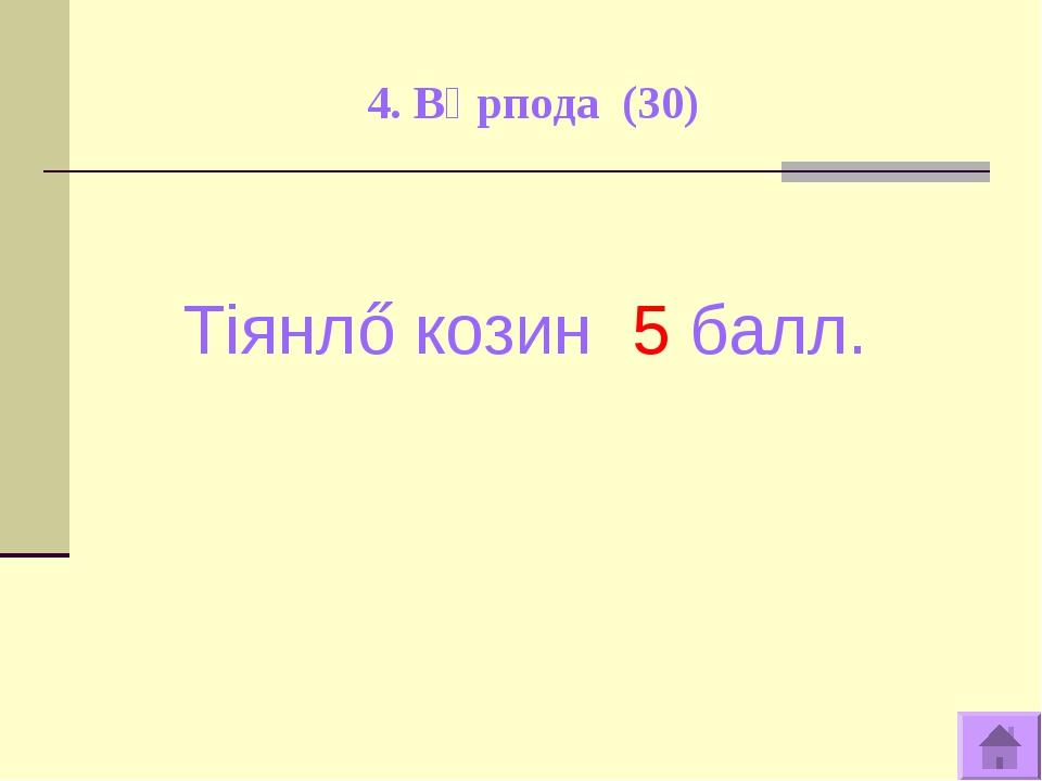 4. Вӧрпода (30) Тiянлő козин 5 балл.